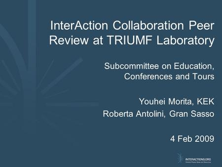 InterAction Collaboration Peer Review at TRIUMF Laboratory Subcommittee on Education, Conferences and Tours Youhei Morita, KEK Roberta Antolini, Gran Sasso.