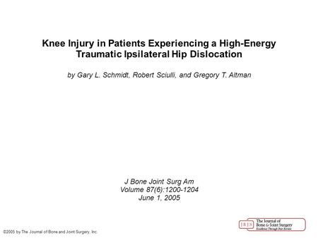 Knee Injury in Patients Experiencing a High-Energy Traumatic Ipsilateral Hip Dislocation by Gary L. Schmidt, Robert Sciulli, and Gregory T. Altman J Bone.