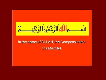 In the name of ALLAH, the Compassionate, the Merciful the Merciful.