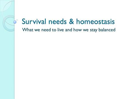 Survival needs & homeostasis What we need to live and how we stay balanced.