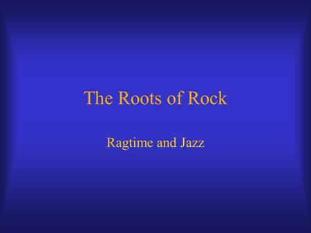The Roots of Rock Ragtime and Jazz. Ragtime Emerges from mix of influences c. 1880 Piano style, named for ragged melody line.