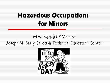 Hazardous Occupations for Minors Mrs. Randi O'Moore Joseph M. Barry Career & Technical Education Center.