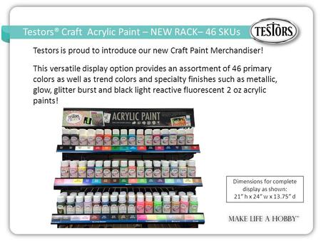 Testors® Craft Acrylic Paint – NEW RACK– 46 SKUs Craft Acrylic Paint – Open Stock – 14 SKUs k Testors is proud to introduce our new Craft Paint Merchandiser!