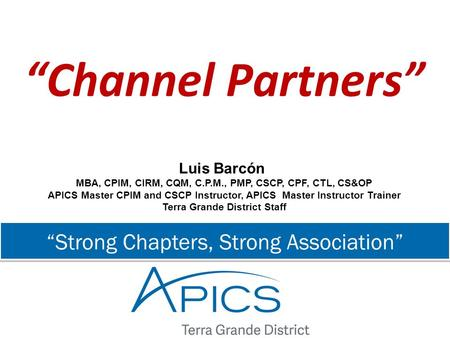 """Strong Chapters, Strong Association"" ""Channel Partners"" Luis Barcón MBA, CPIM, CIRM, CQM, C.P.M., PMP, CSCP, CPF, CTL, CS&OP APICS Master CPIM and CSCP."