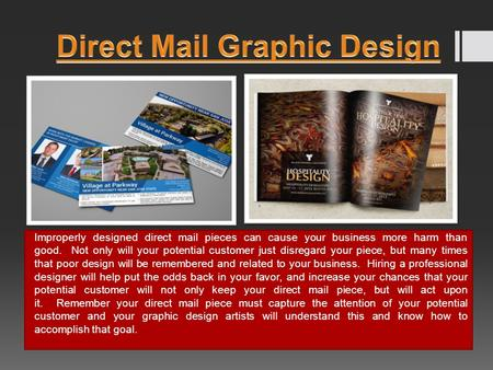 Improperly designed direct mail pieces can cause your business more harm than good. Not only will your potential customer just disregard your piece, but.