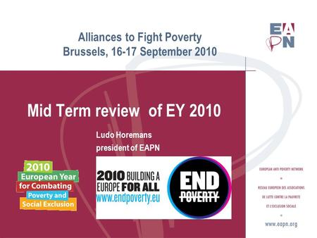 Alliances to Fight Poverty Brussels, 16-17 September 2010 Mid Term review of EY 2010 Ludo Horemans president of EAPN ( www.eapn.eu )www.eapn.eu.