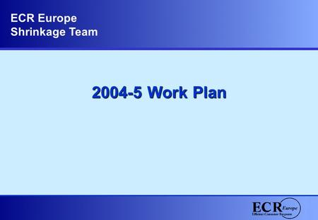 2004-5 Work Plan ECR Europe Shrinkage Team. Where we started …. Zero collaboration around a difficult subject No common definition on scale or impact.
