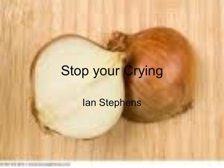Stop your Crying Ian Stephens. Introduction Do you cry when you cut onions? Well if you do I have a solution. Now you don't have to cry anymore when you.