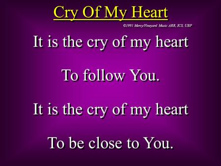 Cry Of My Heart ©1991 Mercy/Vineyard Music ARR, ICS, UBP It is the cry of my heart To follow You. It is the cry of my heart To be close to You. It is the.