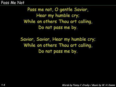 Pass Me Not 1-4 Pass me not, O gentle Savior, Hear my humble cry; While on others Thou art calling, Do not pass me by. Savior, Savior, Hear my humble cry;