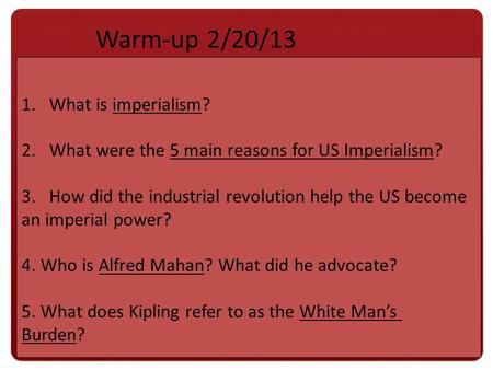 1.What is imperialism? 2.What were the 5 main reasons for US Imperialism? 3.How did the industrial revolution help the US become an imperial power? 4.