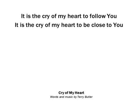 Cry of My Heart Words and music by Terry Butler It is the cry of my heart to follow You It is the cry of my heart to be close to You.