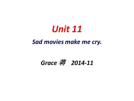 Unit 11 Sad movies make me cry. Grace 蒋 2014-11.