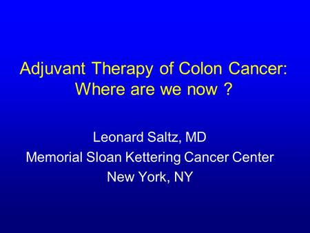 Adjuvant Therapy of Colon Cancer: Where are we now ? Leonard Saltz, MD Memorial Sloan Kettering Cancer Center New York, NY.