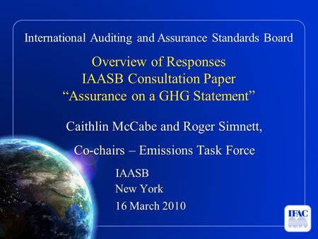 "International Auditing and Assurance Standards Board Overview of Responses IAASB Consultation Paper ""Assurance on a GHG Statement"" Caithlin McCabe and."