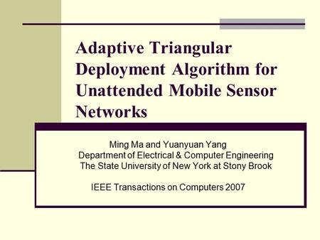 Adaptive Triangular Deployment Algorithm for Unattended Mobile Sensor Networks Ming Ma and Yuanyuan Yang Department of Electrical & Computer Engineering.