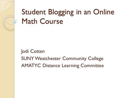 Student Blogging in an Online Math Course Jodi Cotten SUNY Westchester Community College AMATYC Distance Learning Committee.
