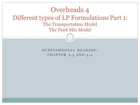 SUPPLEMENTAL READING: CHAPTER 5.3 AND 5.4 Overheads 4 Different types of LP Formulations Part 1: The Transportation Model The Feed Mix Model 1.