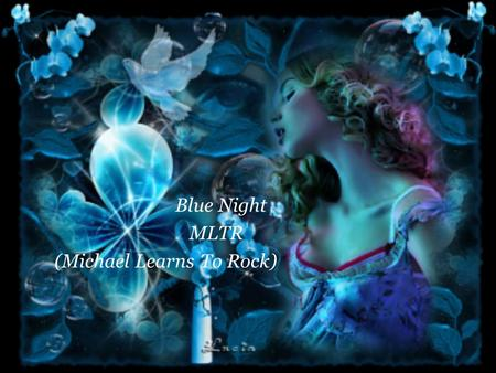 Blue Night MLTR (Michael Learns To Rock) Baby you have been asking me If all my words are true Don't you know I'll do anything for you.