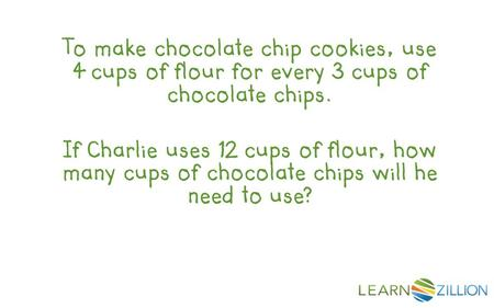 To make chocolate chip cookies, use 4 cups of flour for every 3 cups of chocolate chips. If Charlie uses 12 cups of flour, how many cups of chocolate chips.