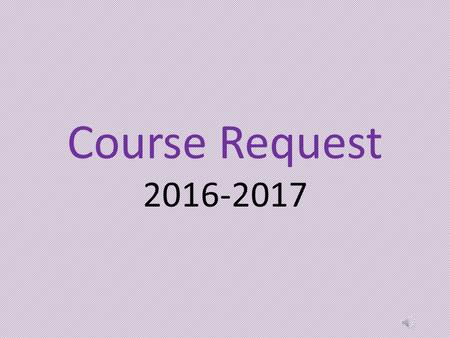 Course Request 2016-2017 You will be entering your course requests for the 2016-2017 school year. We will use your course requests to create the master.