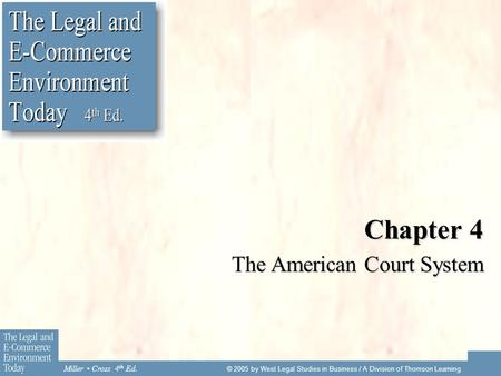 Miller Cross 4 th Ed. © 2005 by West Legal Studies in Business / A Division of Thomson Learning Chapter 4 The American Court System.