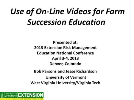Use of On-Line Videos for Farm Succession Education Presented at: 2013 Extension Risk Management Education National Conference April 3-4, 2013 Denver,