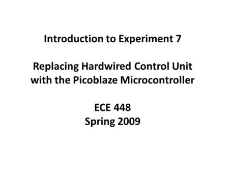 Introduction to Experiment 7 Replacing Hardwired Control Unit with the Picoblaze Microcontroller ECE 448 Spring 2009.