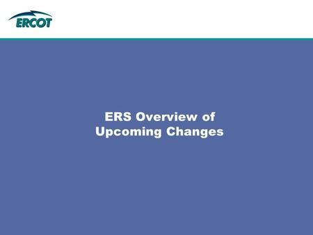 ERS Overview of Upcoming Changes.  Procedure Changes – ERS Generator Resources  Reporting Requirements – ERS Load Resources with Back-Up Generators.