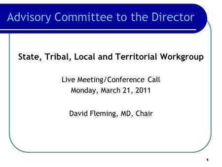 Advisory Committee to the Director State, Tribal, Local and Territorial Workgroup Live Meeting/Conference Call Monday, March 21, 2011 David Fleming, MD,