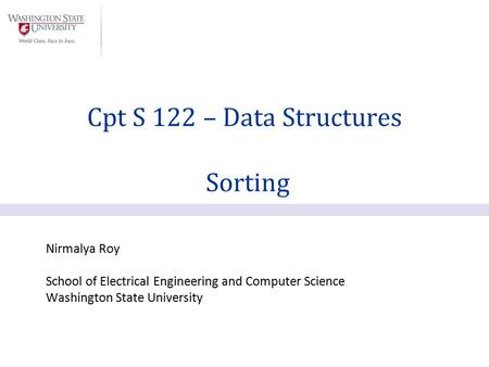 Nirmalya Roy School of Electrical Engineering and Computer Science Washington State University Cpt S 122 – Data Structures Sorting.