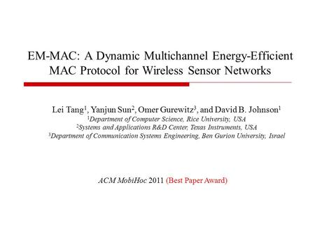 EM-MAC: A Dynamic Multichannel Energy-Efficient MAC Protocol for Wireless Sensor Networks ACM MobiHoc 2011 (Best Paper Award) Lei Tang 1, Yanjun Sun 2,