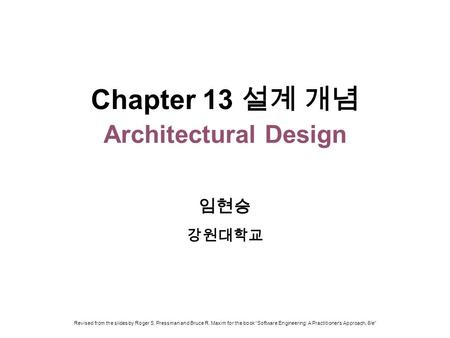 "Chapter 13 설계 개념 Architectural Design 임현승 강원대학교 Revised from the slides by Roger S. Pressman and Bruce R. Maxim for the book ""Software Engineering: A Practitioner's."