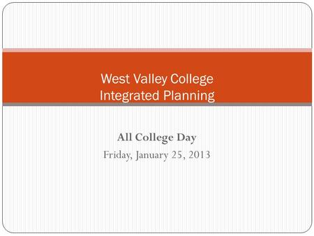 All College Day Friday, January 25, 2013 West Valley College Integrated Planning.