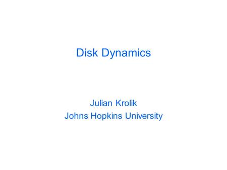 Disk Dynamics Julian Krolik Johns Hopkins University.