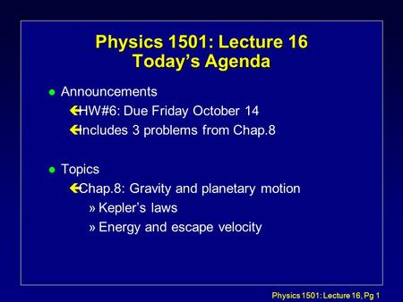 Physics 1501: Lecture 16, Pg 1 Physics 1501: Lecture 16 Today's Agenda l Announcements çHW#6: Due Friday October 14 çIncludes 3 problems from Chap.8 l.