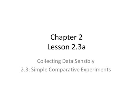 Chapter 2 Lesson 2.3a Collecting Data Sensibly 2.3: Simple Comparative Experiments.
