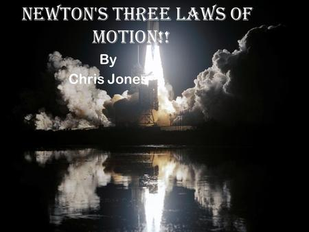 !!Newton's Three Laws of Motion!! By Chris Jones.