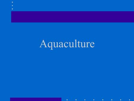 Aquaculture. the controlled production of animals that normally live in water (fish farming) three thousand year old practice started by the Egyptians.