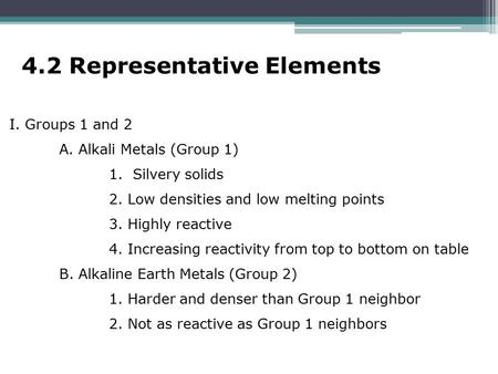 4.2 Representative Elements I. Groups 1 and 2 A. Alkali Metals (Group 1) 1. Silvery solids 2. Low densities and low melting points 3. Highly reactive 4.