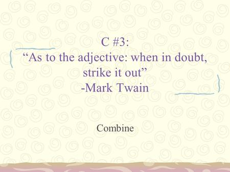 "C #3: ""As to the adjective: when in doubt, strike it out"" -Mark Twain Combine."