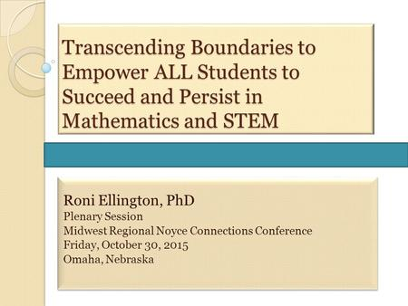 Transcending Boundaries to Empower ALL Students to Succeed and Persist in Mathematics and STEM Roni Ellington, PhD Plenary Session Midwest Regional Noyce.