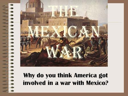 The Mexican War Why do you think America got involved in a war with Mexico?
