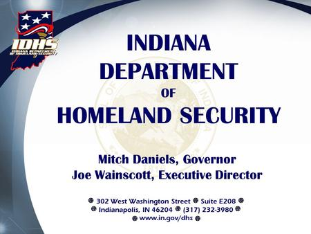 INDIANA DEPARTMENT OF HOMELAND SECURITY Mitch Daniels, Governor Joe Wainscott, Executive Director 302 West Washington Street Suite E208 Indianapolis, IN.
