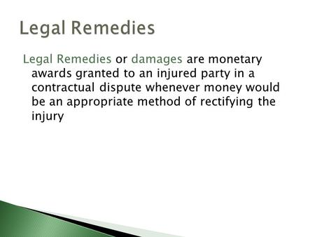 Legal Remedies or damages are monetary awards granted to an injured party in a contractual dispute whenever money would be an appropriate method of rectifying.