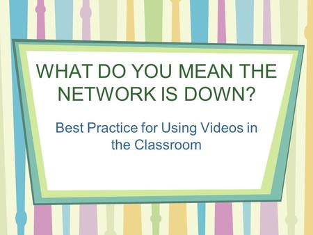 WHAT DO YOU MEAN THE NETWORK IS DOWN? Best Practice for Using Videos in the Classroom.
