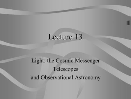 Lecture 13 Light: the Cosmic Messenger Telescopes and Observational Astronomy.