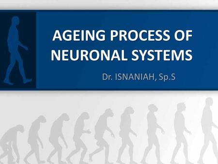 Dr. ISNANIAH, Sp.S AGEING PROCESS OF NEURONAL SYSTEMS.