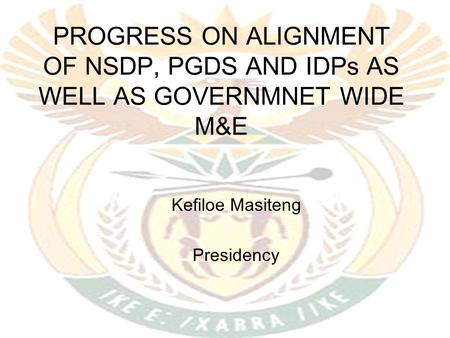 PROGRESS ON ALIGNMENT OF NSDP, PGDS AND IDPs AS WELL AS GOVERNMNET WIDE M&E Kefiloe Masiteng Presidency.