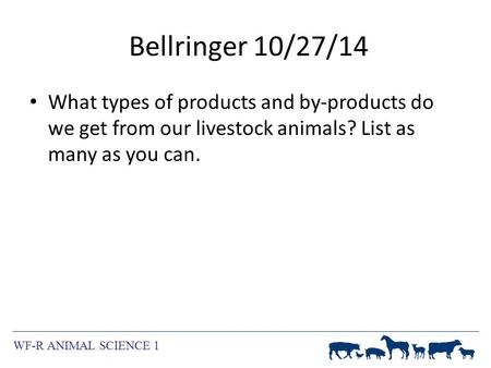 WF-R ANIMAL SCIENCE 1 Bellringer 10/27/14 What types of products and by-products do we get from our livestock animals? List as many as you can.